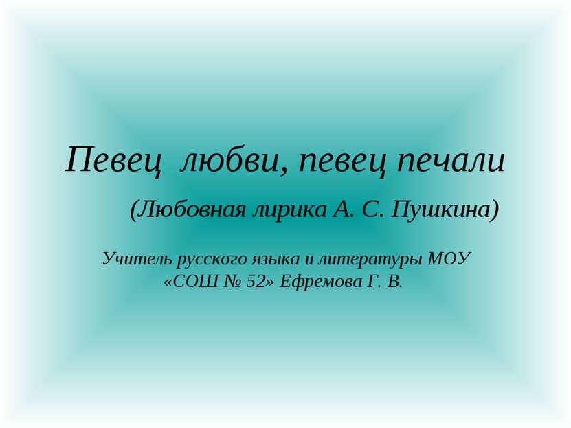 Певец любви, певец печали (Любовная лирика А. С. Пушкина) Учитель русского яз...