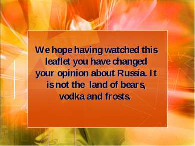 We hope having watched this leaflet you have changed your opinion about Russi...