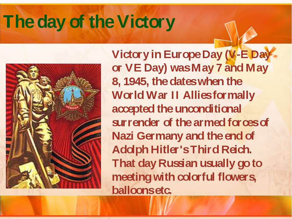The day of the Victory Victory in Europe Day (V-E Day or VE Day) was May 7 an...