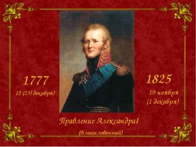 Правление АлександраI 1777 1825 12 (23) декабря) 19 ноября (1 декабря) (Благо...