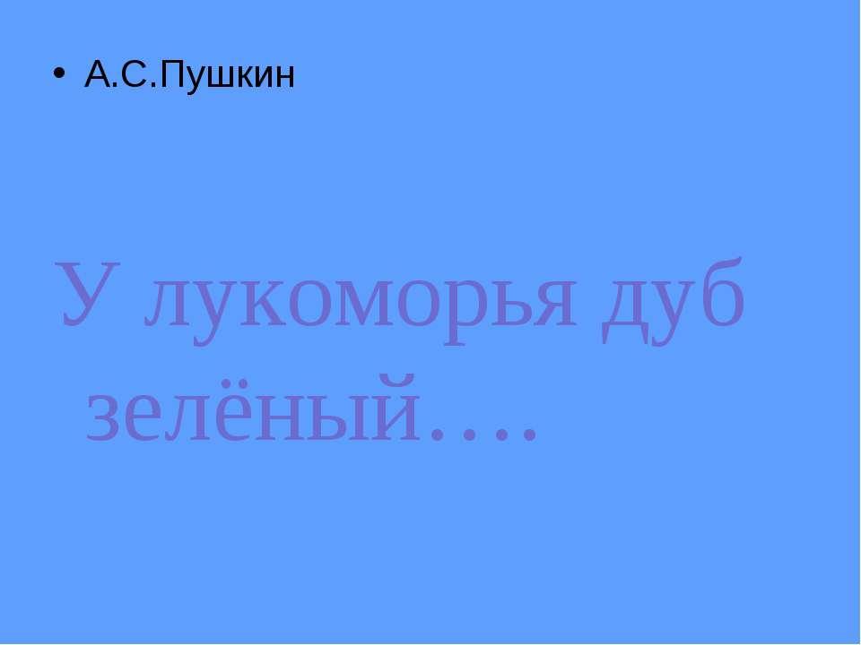 А.С.Пушкин У лукоморья дуб зелёный….