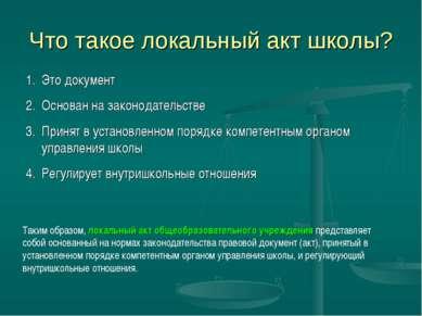 Что такое локальный акт школы? Это документ Основан на законодательстве Приня...