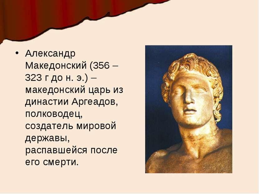 Александр Македонский (356 – 323 г до н. э.) – македонский царь из династии А...