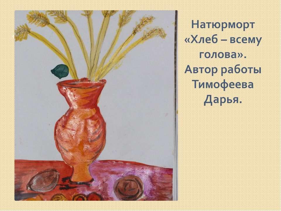 Натюрморт «Хлеб – всему голова». Автор работы Тимофеева Дарья.