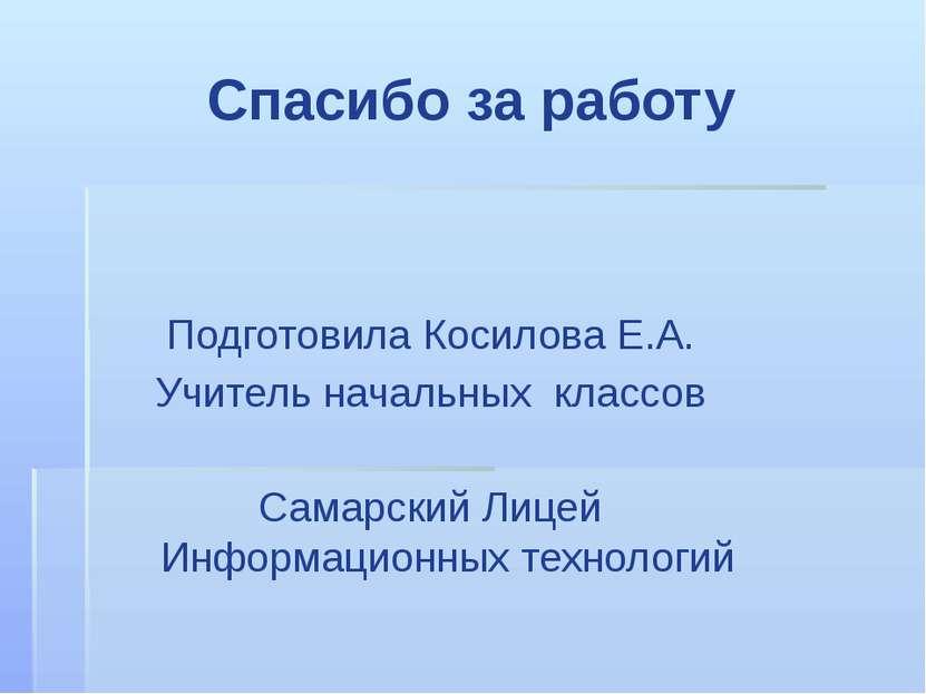 Спасибо за работу Подготовила Косилова Е.А. Учитель начальных классов Самарск...