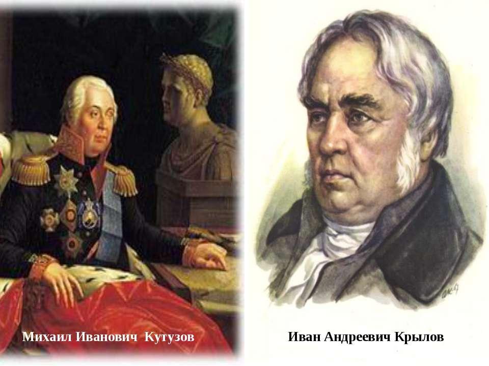 Михаил Иванович Кутузов Иван Андреевич Крылов