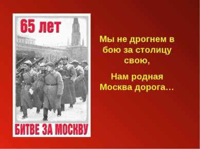 Мы не дрогнем в бою за столицу свою, Нам родная Москва дорога…