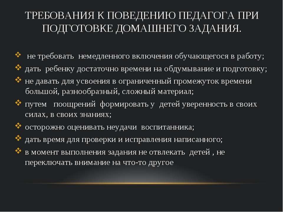 ТРЕБОВАНИЯ К ПОВЕДЕНИЮ ПЕДАГОГА ПРИ ПОДГОТОВКЕ ДОМАШНЕГО ЗАДАНИЯ. не требоват...