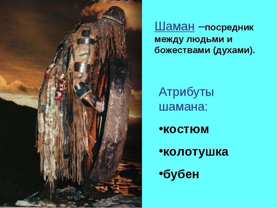 Шаман –посредник между людьми и божествами (духами). Атрибуты шамана: костюм ...