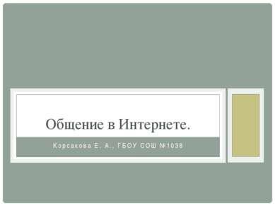 Корсакова Е. А., ГБОУ СОШ №1038 Общение в Интернете.
