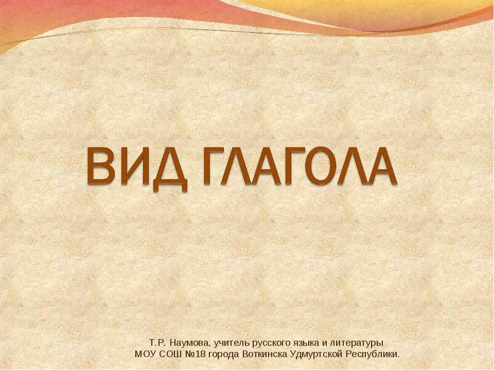 Т.Р. Наумова, учитель русского языка и литературы МОУ СОШ №18 города Воткинск...