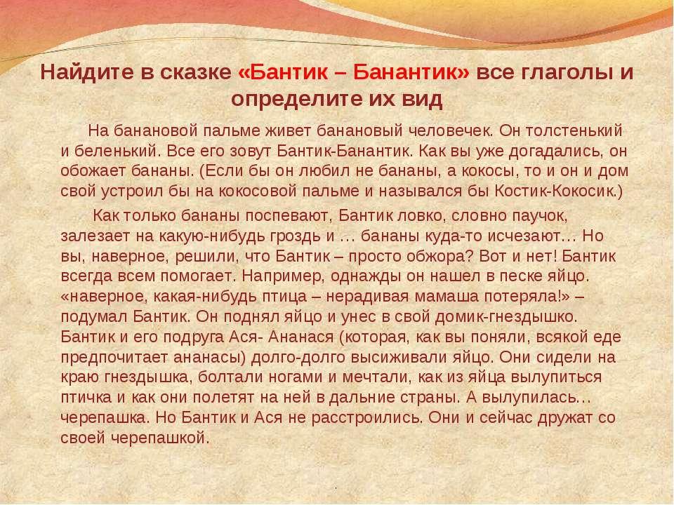 Найдите в сказке «Бантик – Банантик» все глаголы и определите их вид На банан...