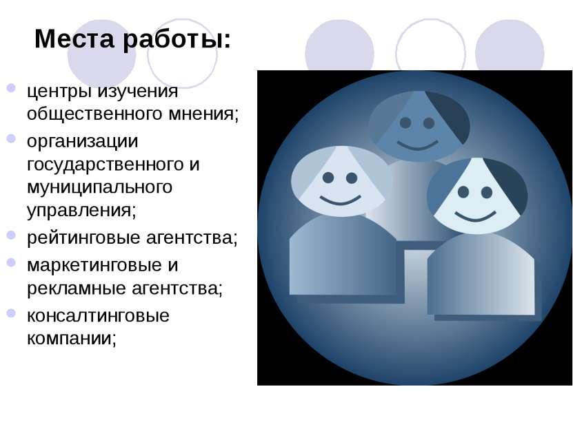 Места работы: центры изучения общественного мнения; организации государственн...