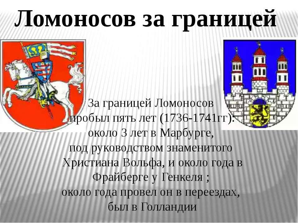 Ломоносов за границей За границей Ломоносов пробыл пять лет (1736-1741гг): ок...