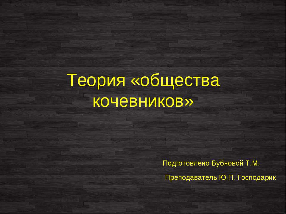 Теория «общества кочевников» Подготовлено Бубновой Т.М. Преподаватель Ю.П. Го...