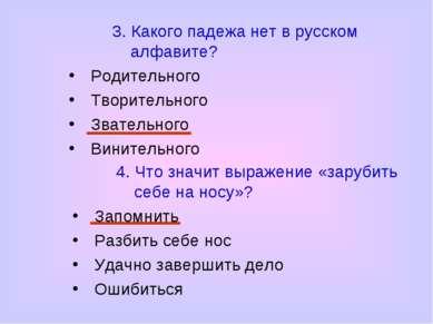 3. Какого падежа нет в русском алфавите? Родительного Творительного Звательно...