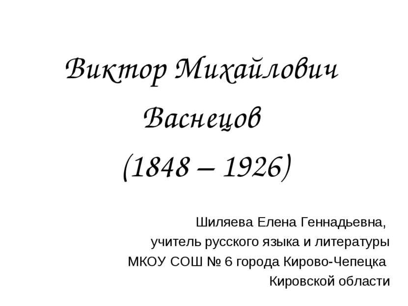 Виктор Михайлович Васнецов (1848 – 1926) Шиляева Елена Геннадьевна, учитель р...