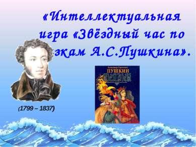 «Интеллектуальная игра «Звёздный час по сказкам А.С.Пушкина». (1799 – 1837)