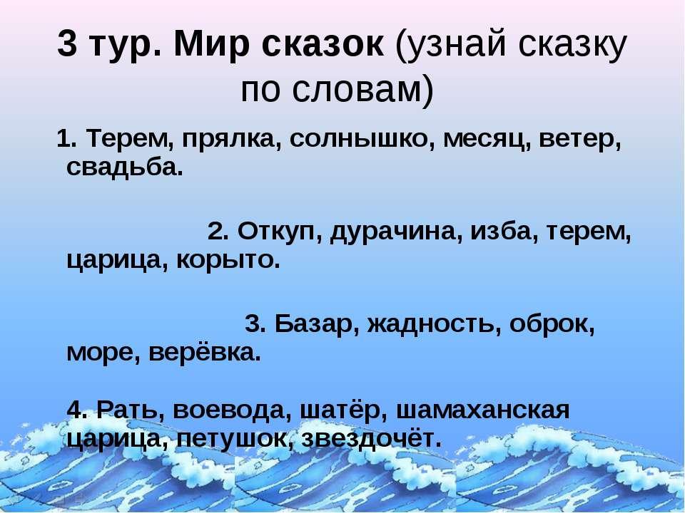 3 тур. Мир сказок (узнай сказку по словам) 1. Терем, прялка, солнышко, месяц,...