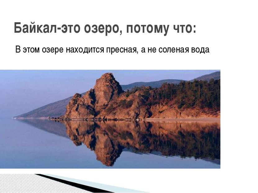 В этом озере находится пресная, а не соленая вода Байкал-это озеро, потому что: