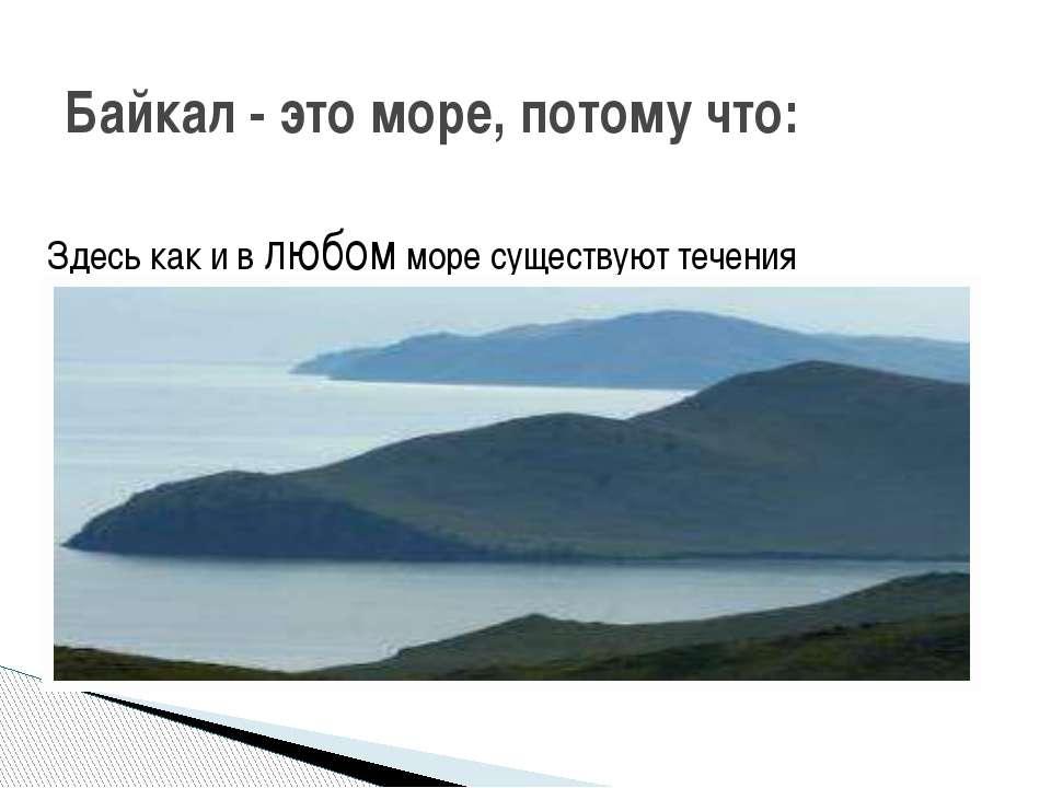 Здесь как и в любом море существуют течения Байкал - это море, потому что: