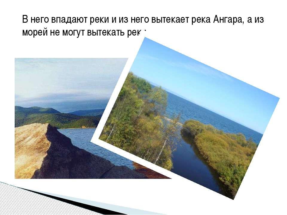 В него впадают реки и из него вытекает река Ангара, а из морей не могут вытек...