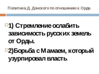 Политика Д. Донского по отношению к Орде. 1) Стремление ослабить зависимость ...