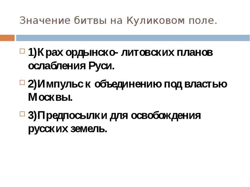 Значение битвы на Куликовом поле. 1)Крах ордынско- литовских планов ослаблени...