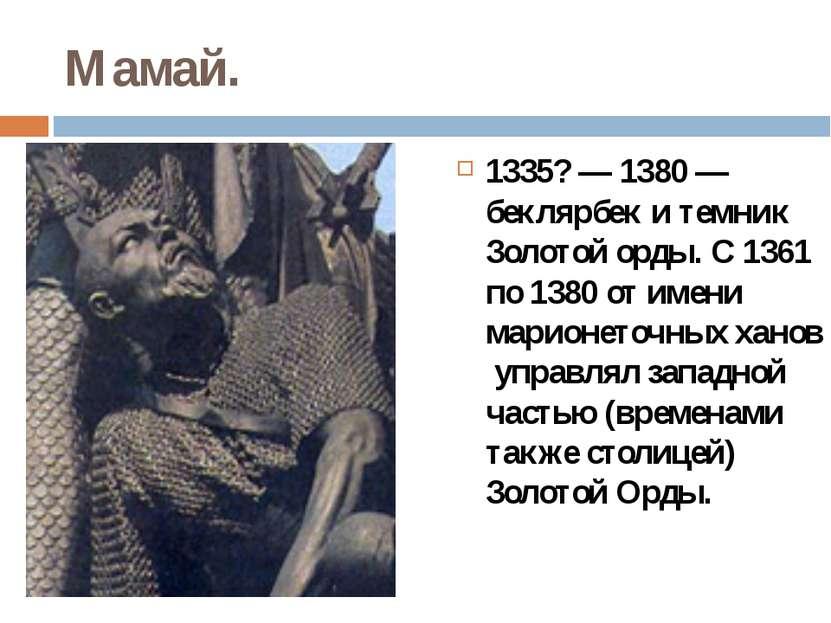 Мамай. 1335?— 1380 — беклярбек и темник Золотой орды. С 1361 по 1380 от имен...