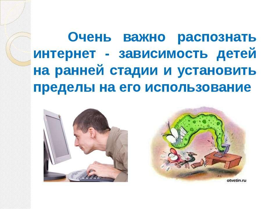 Очень важно распознать интернет - зависимость детей на ранней стадии и устано...
