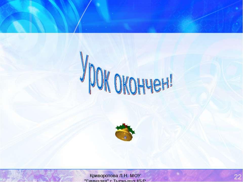 """Криворотова Л.Н. МОУ """"Гимназия"""" г.Тырныауз КБР * Спасибо за урок! До встречи ..."""