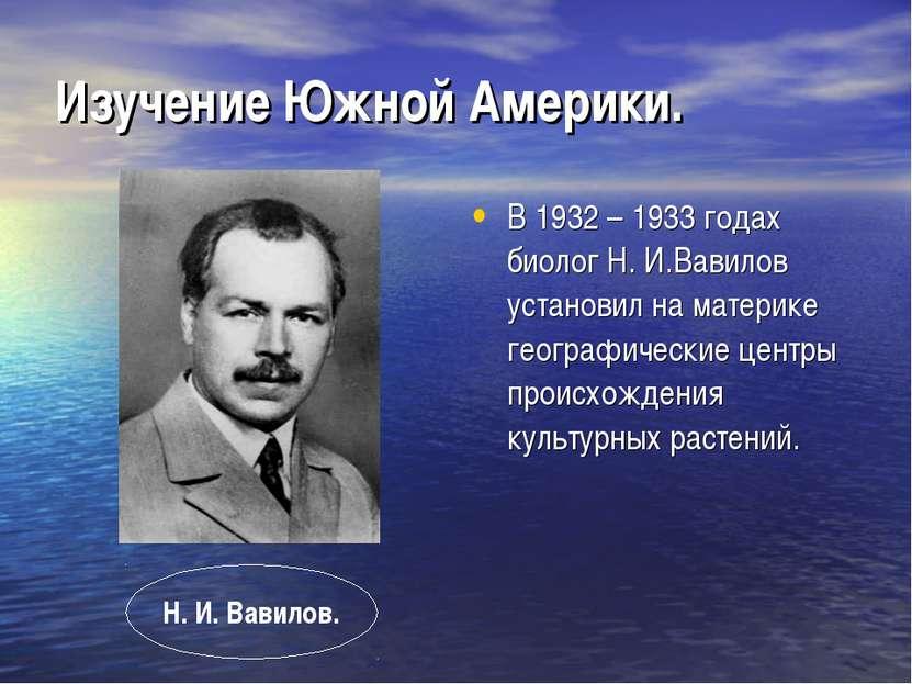 Изучение Южной Америки. В 1932 – 1933 годах биолог Н. И.Вавилов установил на ...