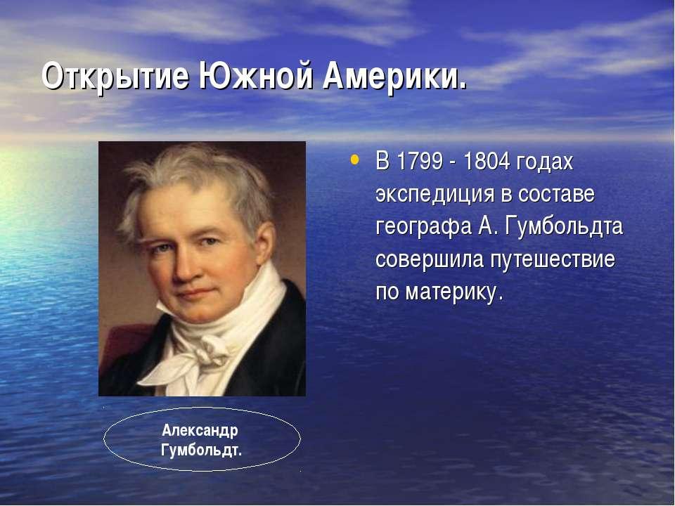 Открытие Южной Америки. В 1799 - 1804 годах экспедиция в составе географа А. ...