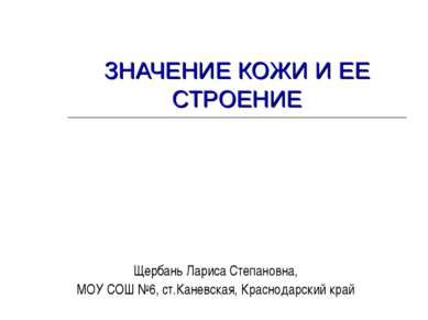 ЗНАЧЕНИЕ КОЖИ И ЕЕ СТРОЕНИЕ Щербань Лариса Степановна, МОУ СОШ №6, ст.Каневск...