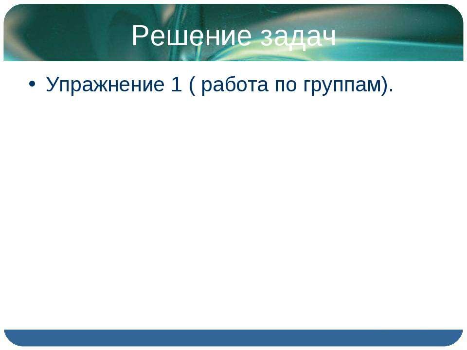 Решение задач Упражнение 1 ( работа по группам).