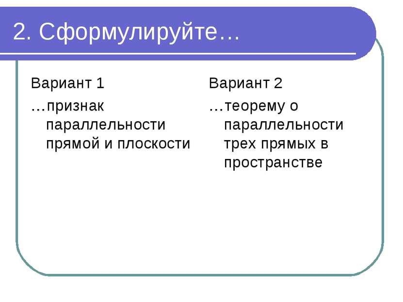 2. Сформулируйте… Вариант 1 …признак параллельности прямой и плоскости Вариан...