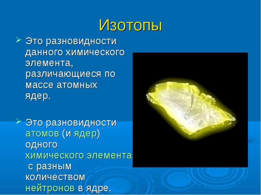 Изотопы Это разновидности данного химического элемента, различающиеся по масс...