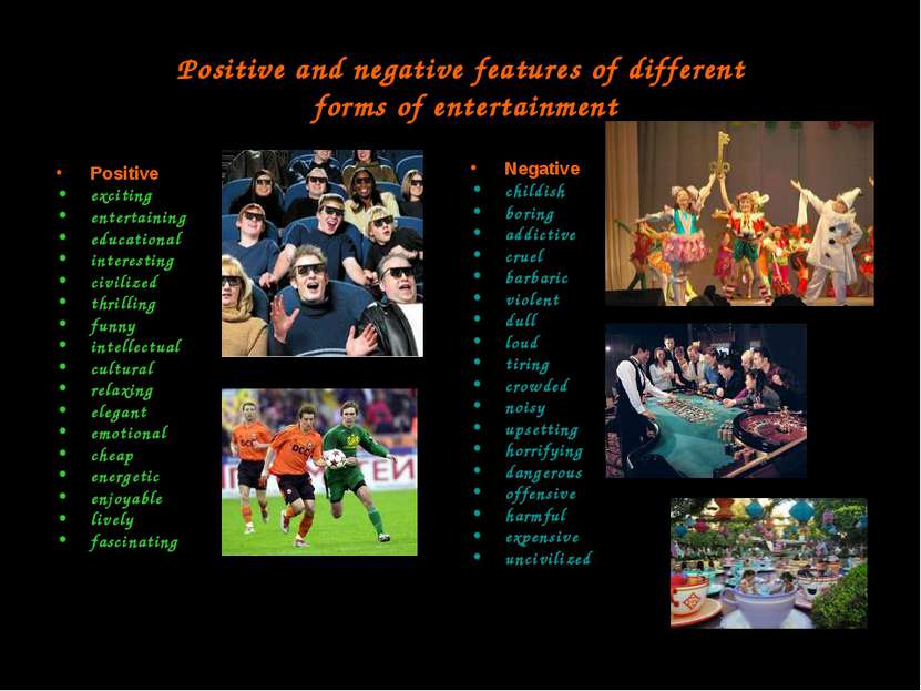 Positive and negative features of different forms of entertainment Positive e...