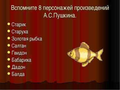 Вспомните 8 персонажей произведений А.С.Пушкина. Старик Старуха Золотая рыбка...