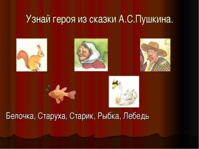 Узнай героя из сказки А.С.Пушкина. Белочка, Старуха, Старик, Рыбка, Лебедь