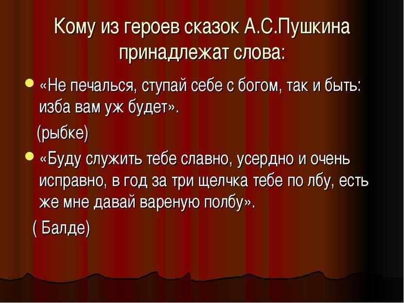Кому из героев сказок А.С.Пушкина принадлежат слова: «Не печалься, ступай себ...