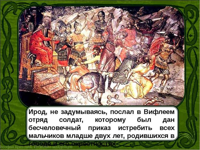 Ирод, не задумываясь, послал в Вифлеем отряд солдат, которому был дан бесчело...