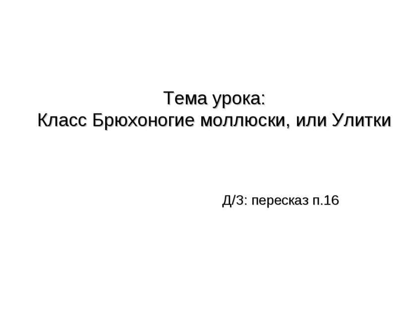 Тема урока: Класс Брюхоногие моллюски, или Улитки Д/З: пересказ п.16
