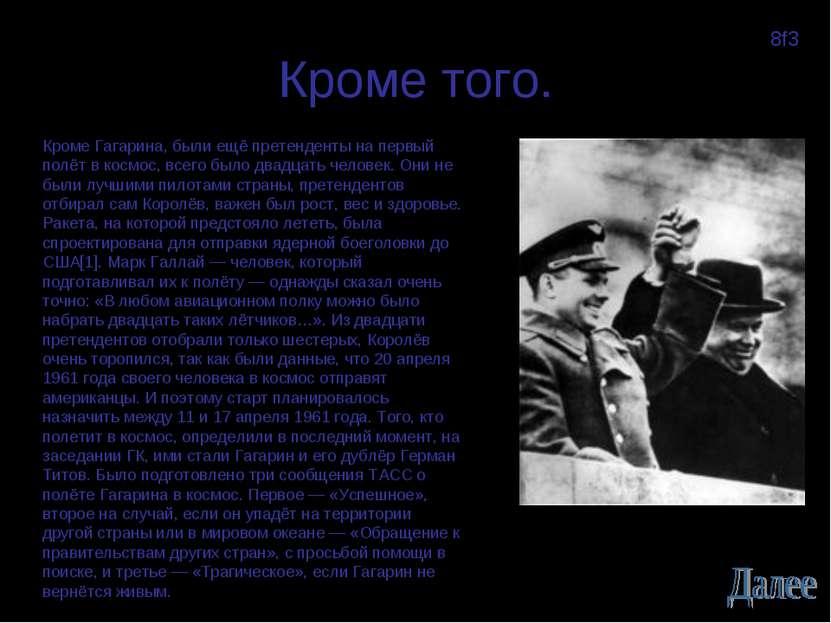 Кроме того. Кроме Гагарина, были ещё претенденты на первый полёт в космос, вс...