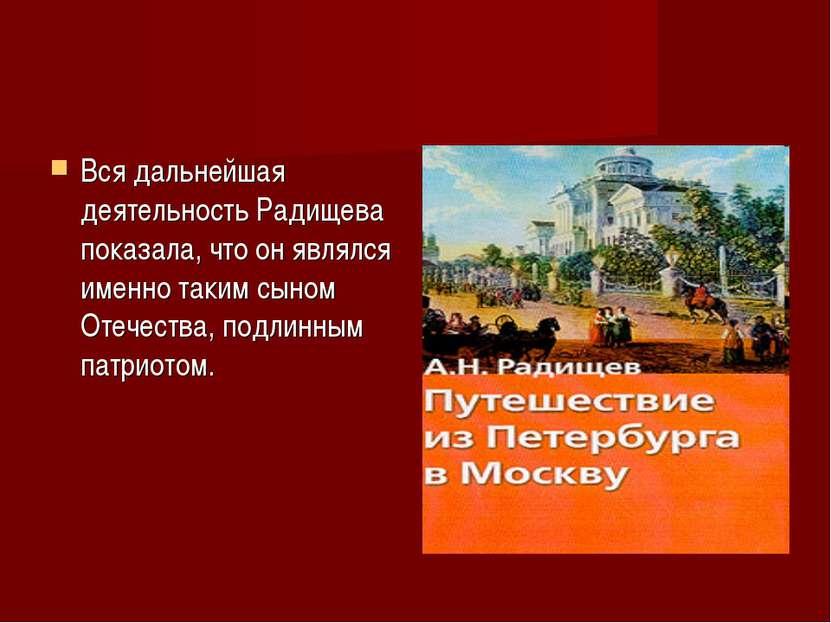 Вся дальнейшая деятельность Радищева показала, что он являлся именно таким сы...
