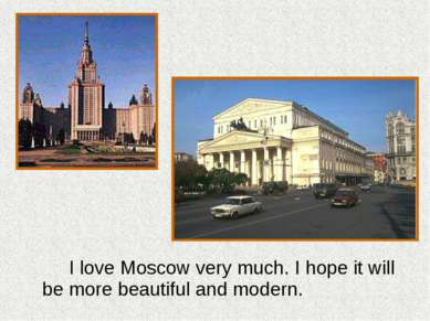 I love Moscow very much. I hope it will be more beautiful and modern.