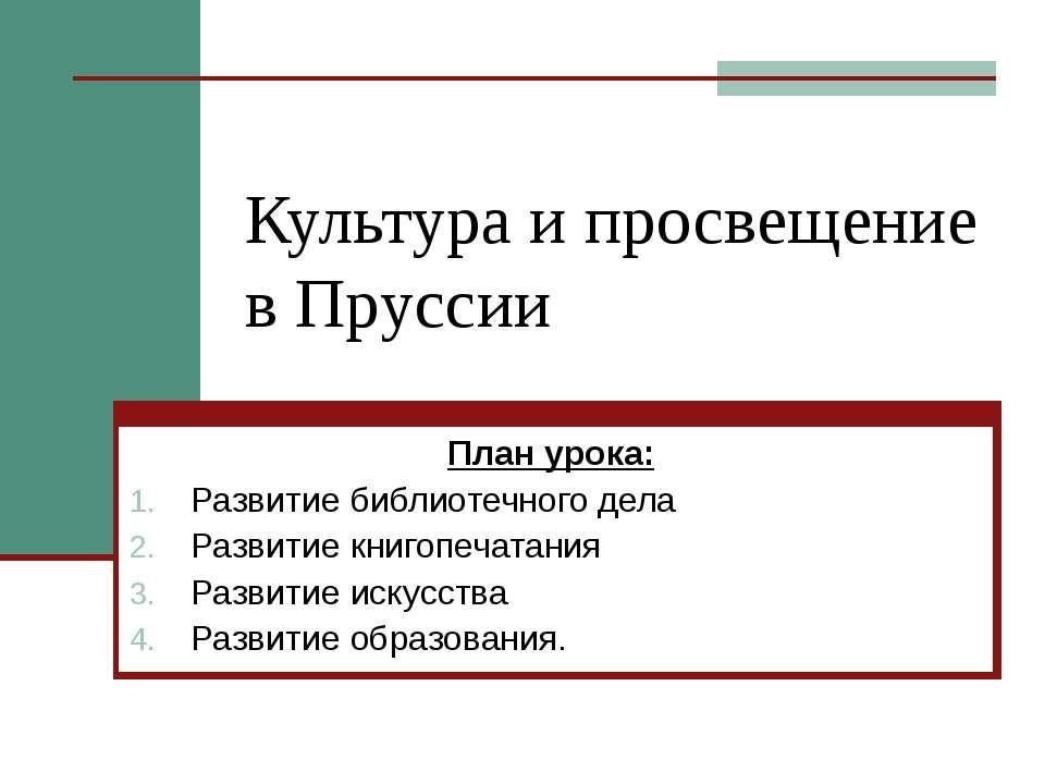 Культура и просвещение в Пруссии План урока: Развитие библиотечного дела Разв...