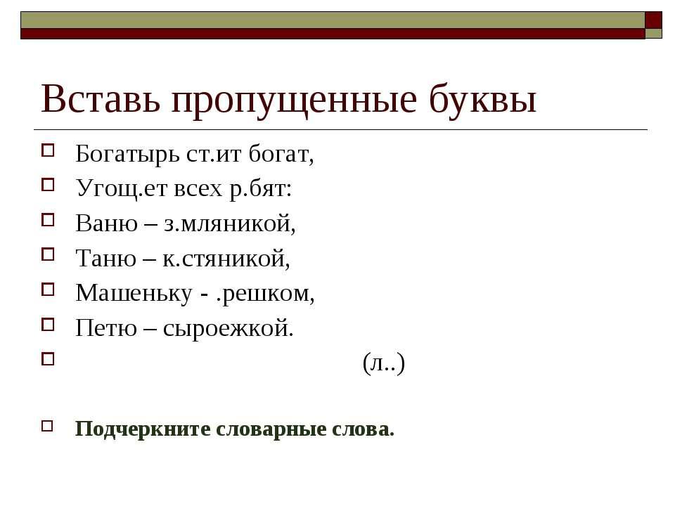 Вставь пропущенные буквы Богатырь ст.ит богат, Угощ.ет всех р.бят: Ваню – з.м...