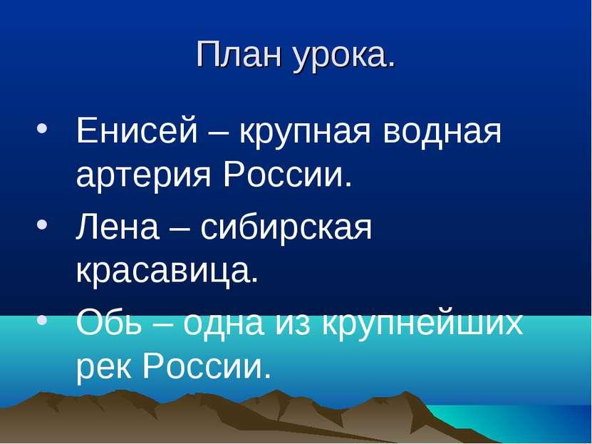 План урока. Енисей – крупная водная артерия России. Лена – сибирская красавиц...