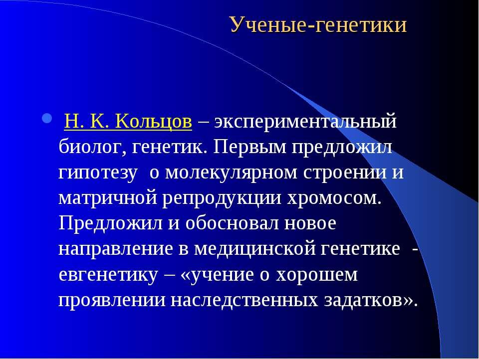 Ученые-генетики Н. К. Кольцов – экспериментальный биолог, генетик. Первым пре...